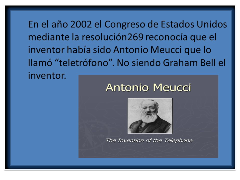 En el año 2002 el Congreso de Estados Unidos mediante la resolución269 reconocía que el inventor había sido Antonio Meucci que lo llamó teletrófono.