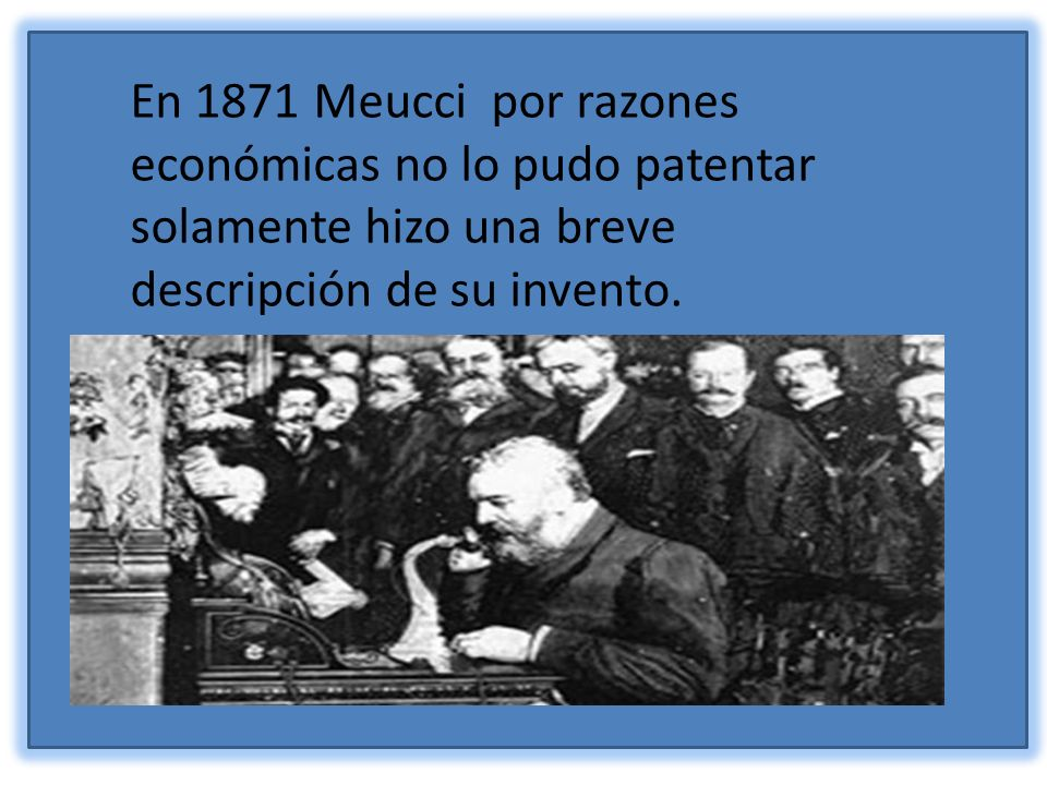 En 1871 Meucci por razones económicas no lo pudo patentar solamente hizo una breve descripción de su invento.