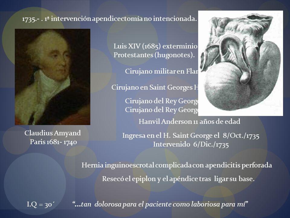 1735.-. 1ª intervención apendicectomía no intencionada. Claudius Amyand Paris 1681- 1740 Luis XIV (1685) exterminio sistemático de los Protestantes (h