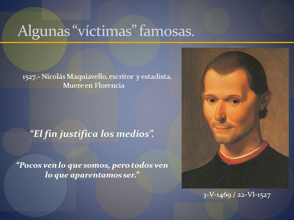 1527.- Nicolás Maquiavello, escritor y estadista. Muere en Florencia 3-V-1469 / 22-VI-1527 Algunas víctimas famosas. Pocos ven lo que somos, pero todo