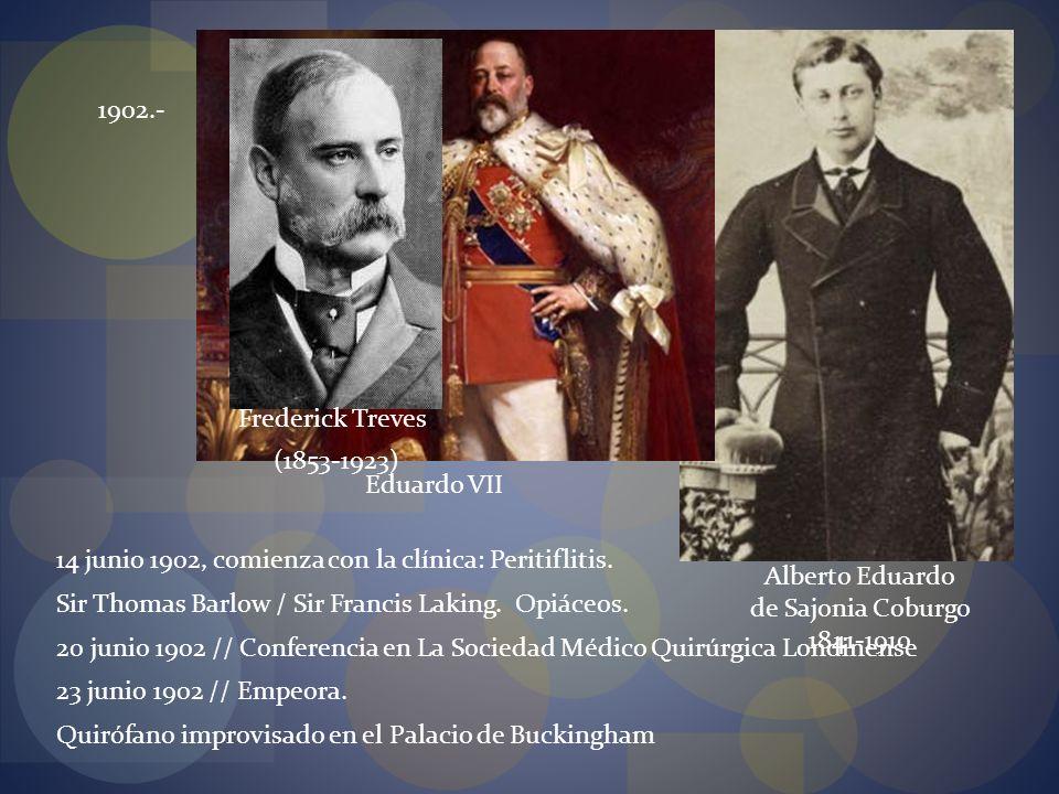 1902.- Alberto Eduardo de Sajonia Coburgo 1841-1910 Eduardo VII (1853-1923) Frederick Treves 14 junio 1902, comienza con la clínica: Peritiflitis. Sir