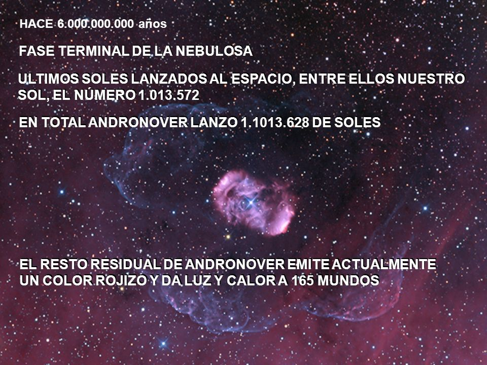 FASE TERMINAL DE LA NEBULOSA HACE 6.000.000.000 años ULTIMOS SOLES LANZADOS AL ESPACIO, ENTRE ELLOS NUESTRO SOL, EL NÚMERO 1.013.572 ULTIMOS SOLES LANZADOS AL ESPACIO, ENTRE ELLOS NUESTRO SOL, EL NÚMERO 1.013.572 EN TOTAL ANDRONOVER LANZO 1.1013.628 DE SOLES EL RESTO RESIDUAL DE ANDRONOVER EMITE ACTUALMENTE UN COLOR ROJIZO Y DA LUZ Y CALOR A 165 MUNDOS EL RESTO RESIDUAL DE ANDRONOVER EMITE ACTUALMENTE UN COLOR ROJIZO Y DA LUZ Y CALOR A 165 MUNDOS