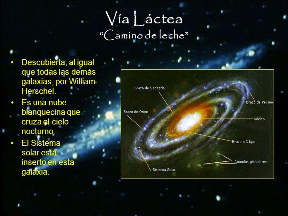 Vía Láctea Camino de leche Descubierta, al igual que todas las demás galaxias, por William Herschel. Es una nube blanquecina que cruza el cielo noctur