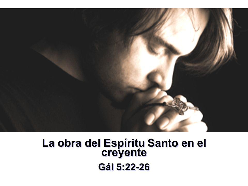 La obra del Espíritu Santo en el creyente Gál 5:22-26 La obra del Espíritu Santo en el creyente Gál 5:22-26