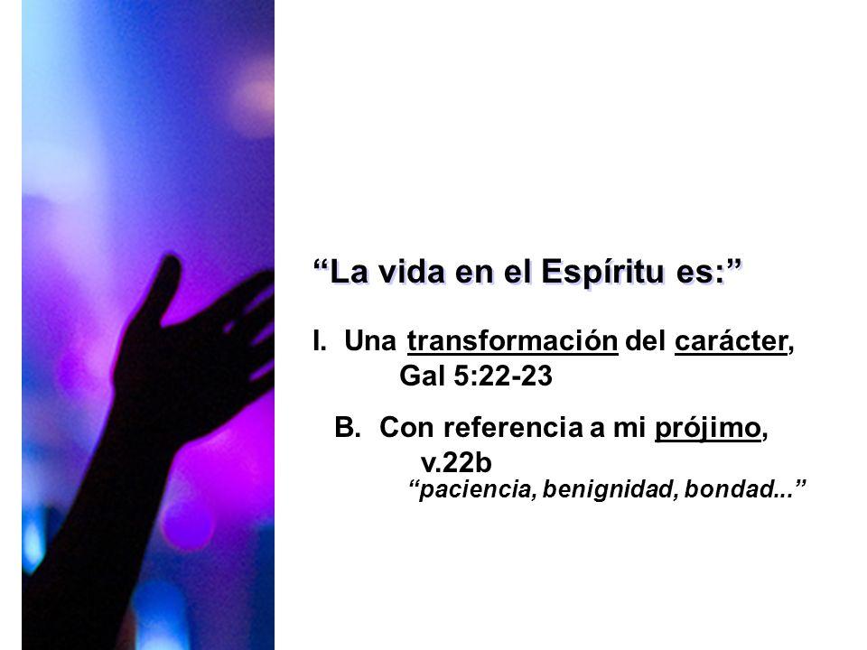 La vida en el Espíritu es: I. Una transformación del carácter, Gal 5:22-23 B. Con referencia a mi prójimo, v.22b paciencia, benignidad, bondad...