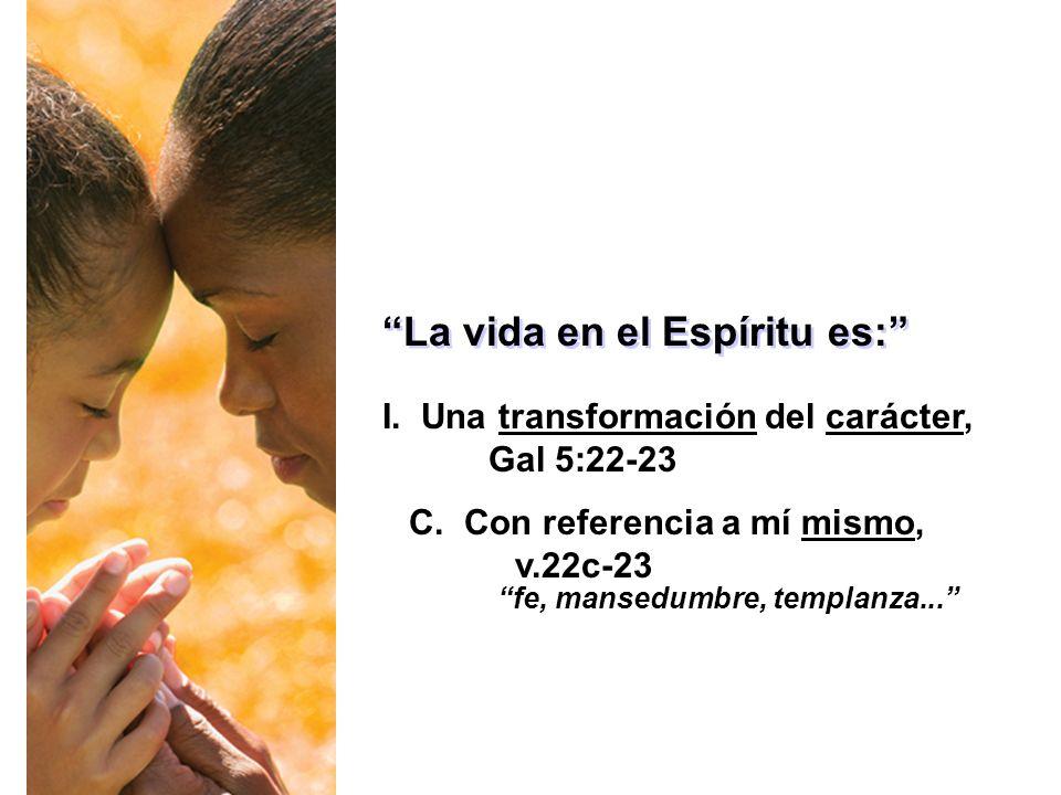 La vida en el Espíritu es: I. Una transformación del carácter, Gal 5:22-23 C. Con referencia a mí mismo, v.22c-23 fe, mansedumbre, templanza...