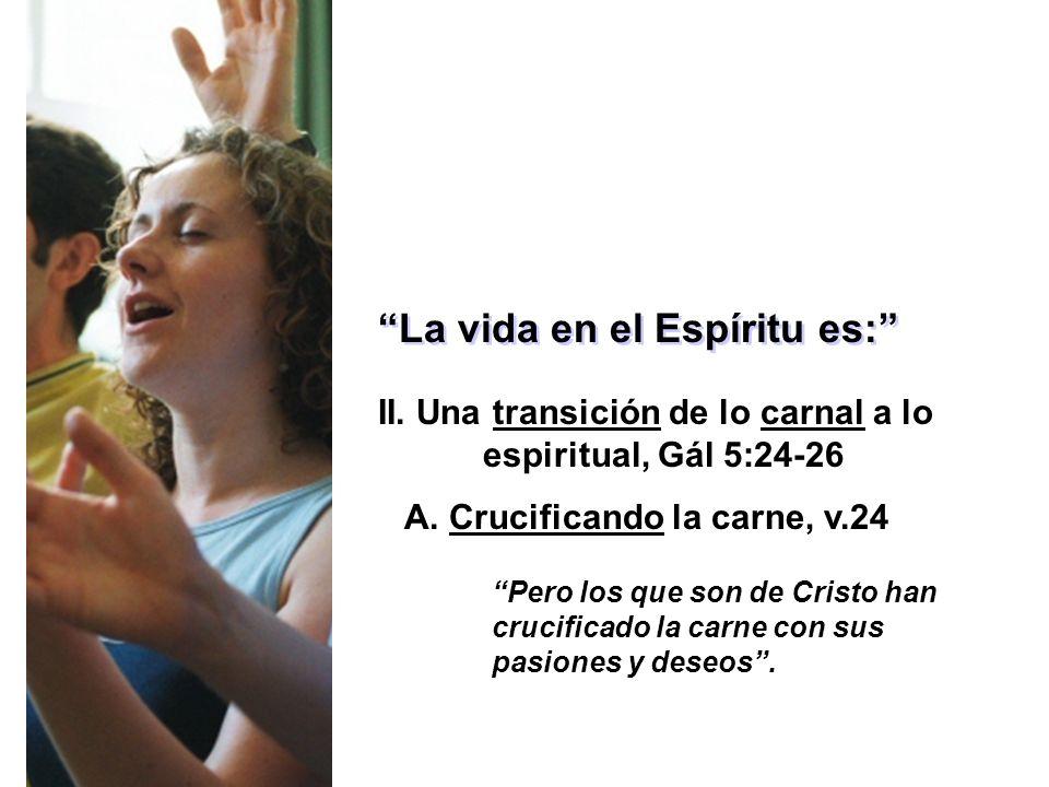 La vida en el Espíritu es: II. Una transición de lo carnal a lo espiritual, Gál 5:24-26 A. Crucificando la carne, v.24 Pero los que son de Cristo han
