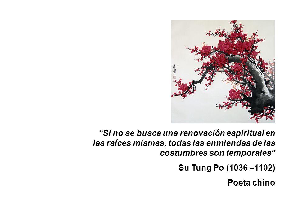 Si no se busca una renovación espiritual en las raíces mismas, todas las enmiendas de las costumbres son temporales Su Tung Po (1036 –1102) Poeta chin