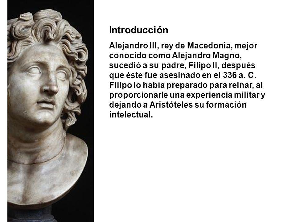 Introducción Alejandro III, rey de Macedonia, mejor conocido como Alejandro Magno, sucedió a su padre, Filipo II, después que éste fue asesinado en el