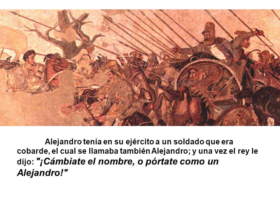 Alejandro tenía en su ejército a un soldado que era cobarde, el cual se llamaba también Alejandro; y una vez el rey le dijo: