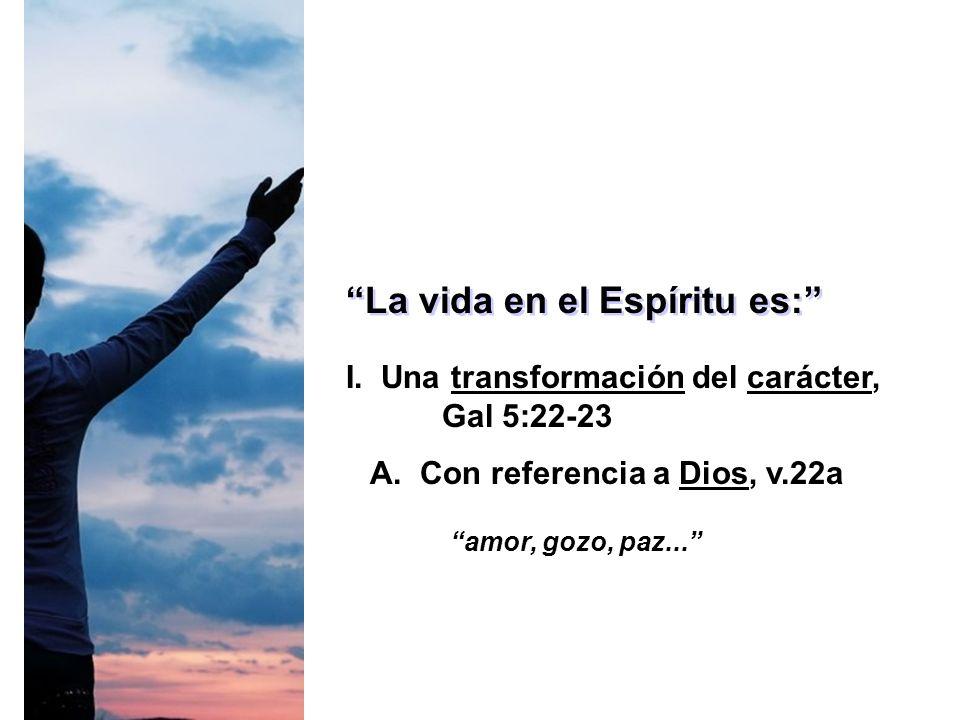 La vida en el Espíritu es: I. Una transformación del carácter, Gal 5:22-23 A. Con referencia a Dios, v.22a amor, gozo, paz...