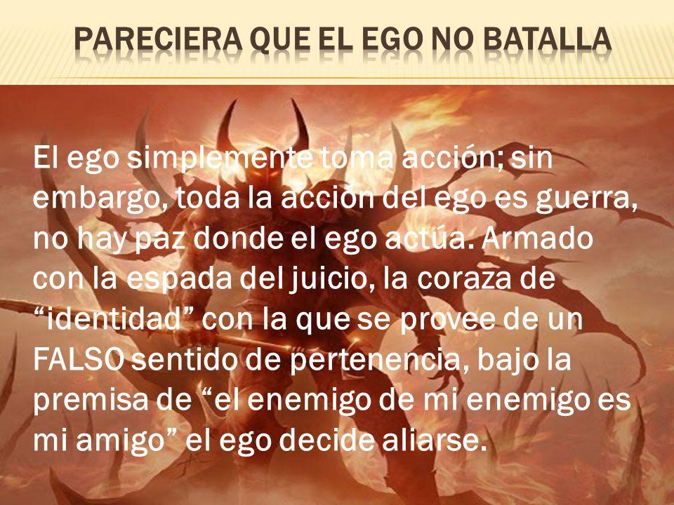 El ego simplemente toma acción; sin embargo, toda la acción del ego es guerra, no hay paz donde el ego actúa. Armado con la espada del juicio, la cora