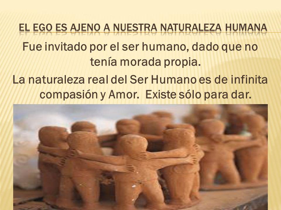 Fue invitado por el ser humano, dado que no tenía morada propia. La naturaleza real del Ser Humano es de infinita compasión y Amor. Existe sólo para d