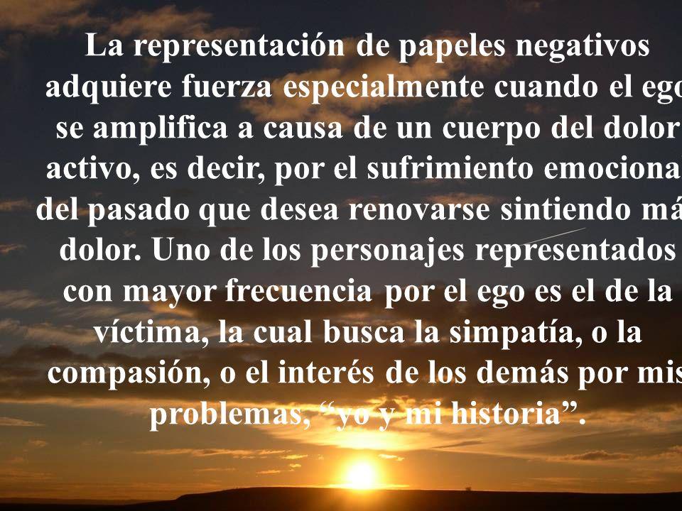 La representación de papeles negativos adquiere fuerza especialmente cuando el ego se amplifica a causa de un cuerpo del dolor activo, es decir, por e