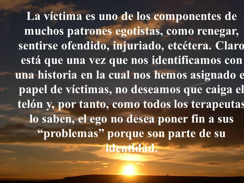 La víctima es uno de los componentes de muchos patrones egotistas, como renegar, sentirse ofendido, injuriado, etcétera. Claro está que una vez que no