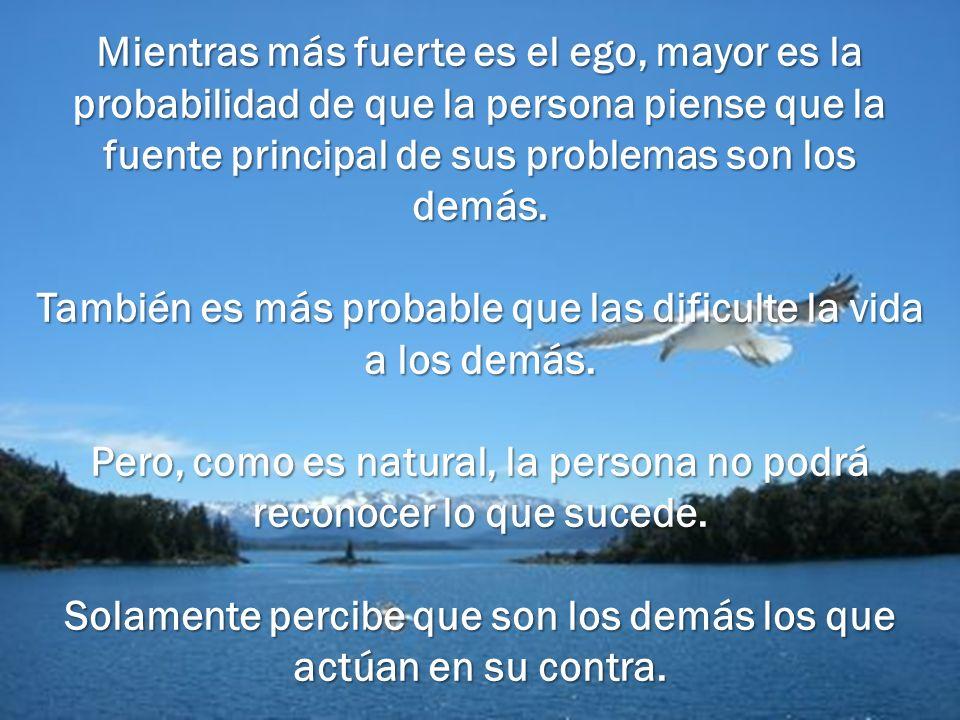 Mientras más fuerte es el ego, mayor es la probabilidad de que la persona piense que la fuente principal de sus problemas son los demás. También es má