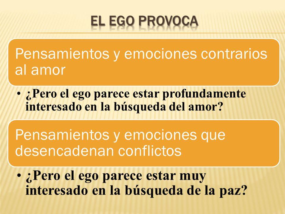 Pensamientos y emociones contrarios al amor ¿Pero el ego parece estar profundamente interesado en la búsqueda del amor? Pensamientos y emociones que d