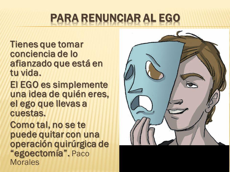 Tienes que tomar conciencia de lo afianzado que está en tu vida. El EGO es simplemente una idea de quién eres, el ego que llevas a cuestas. Como tal,