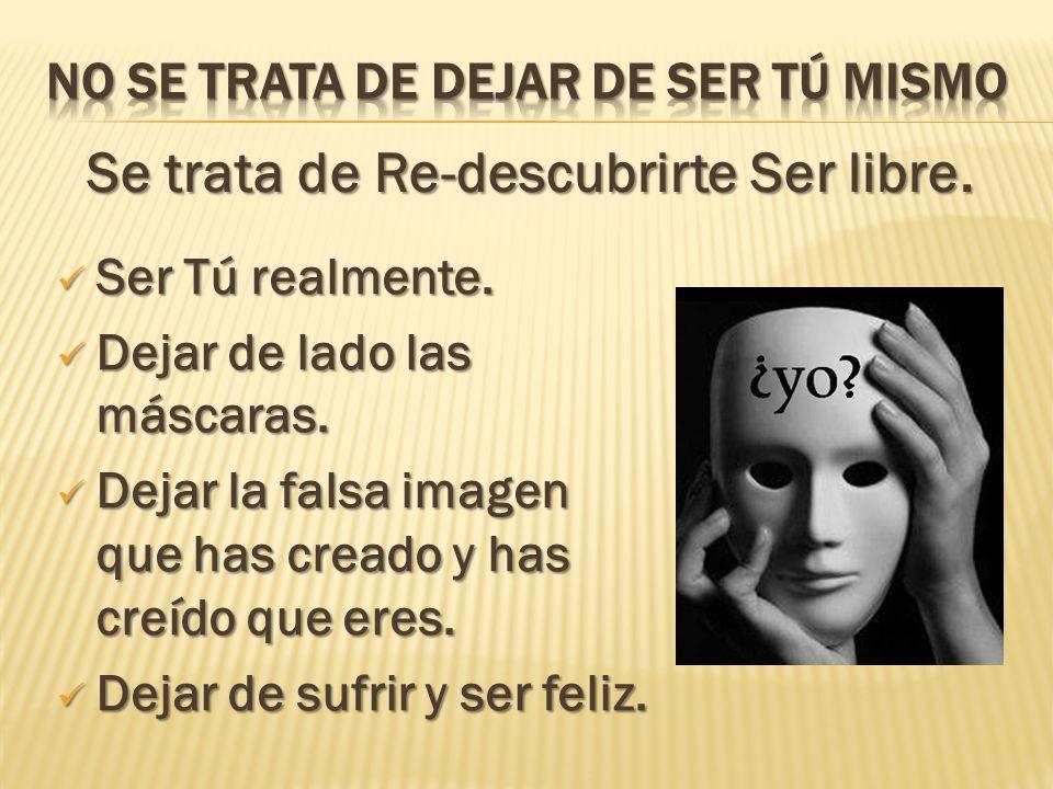 Se trata de Re-descubrirte Ser libre. Ser Tú realmente. Ser Tú realmente. Dejar de lado las máscaras. Dejar de lado las máscaras. Dejar la falsa image