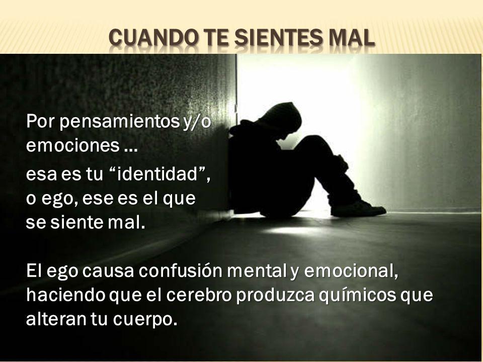 El ego causa confusión mental y emocional, haciendo que el cerebro produzca químicos que alteran tu cuerpo. Por pensamientos y/o emociones … esa es tu