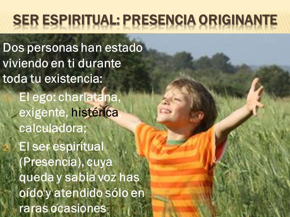 Dos personas han estado viviendo en ti durante toda tu existencia: 1) El ego: charlatana, exigente, histérica, calculadora; 2) El ser espiritual (Pres
