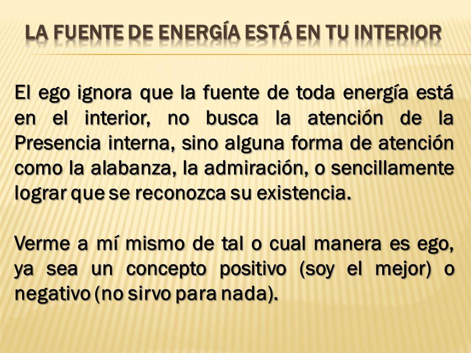 El ego ignora que la fuente de toda energía está en el interior, no busca la atención de la Presencia interna, sino alguna forma de atención como la a