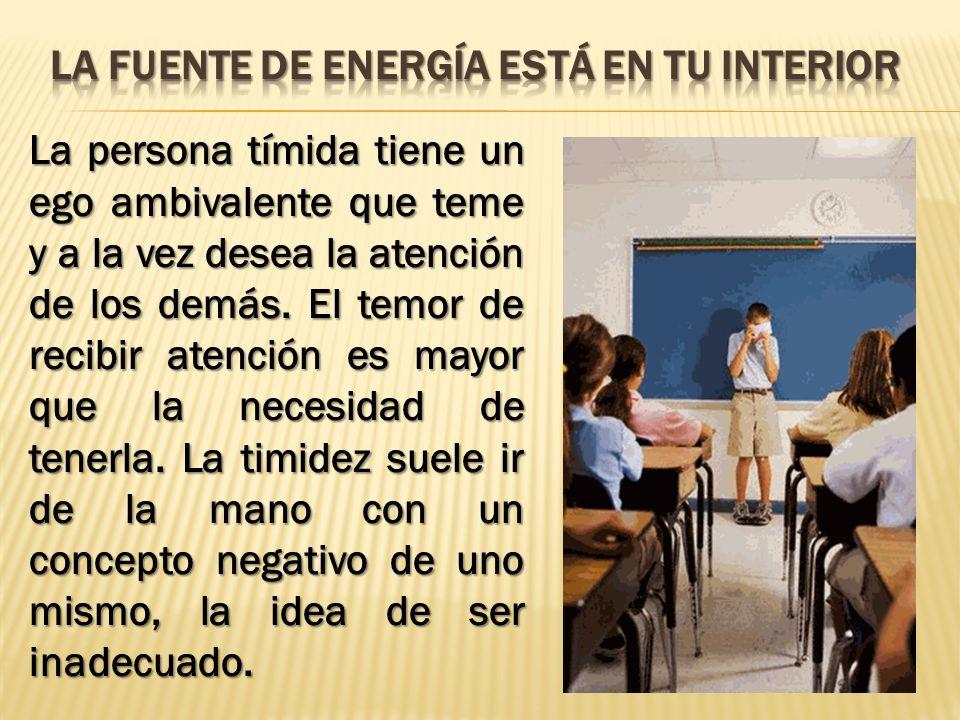 La persona tímida tiene un ego ambivalente que teme y a la vez desea la atención de los demás. El temor de recibir atención es mayor que la necesidad