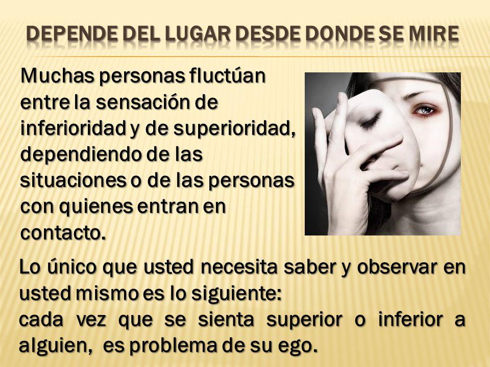 Muchas personas fluctúan entre la sensación de inferioridad y de superioridad, dependiendo de las situaciones o de las personas con quienes entran en