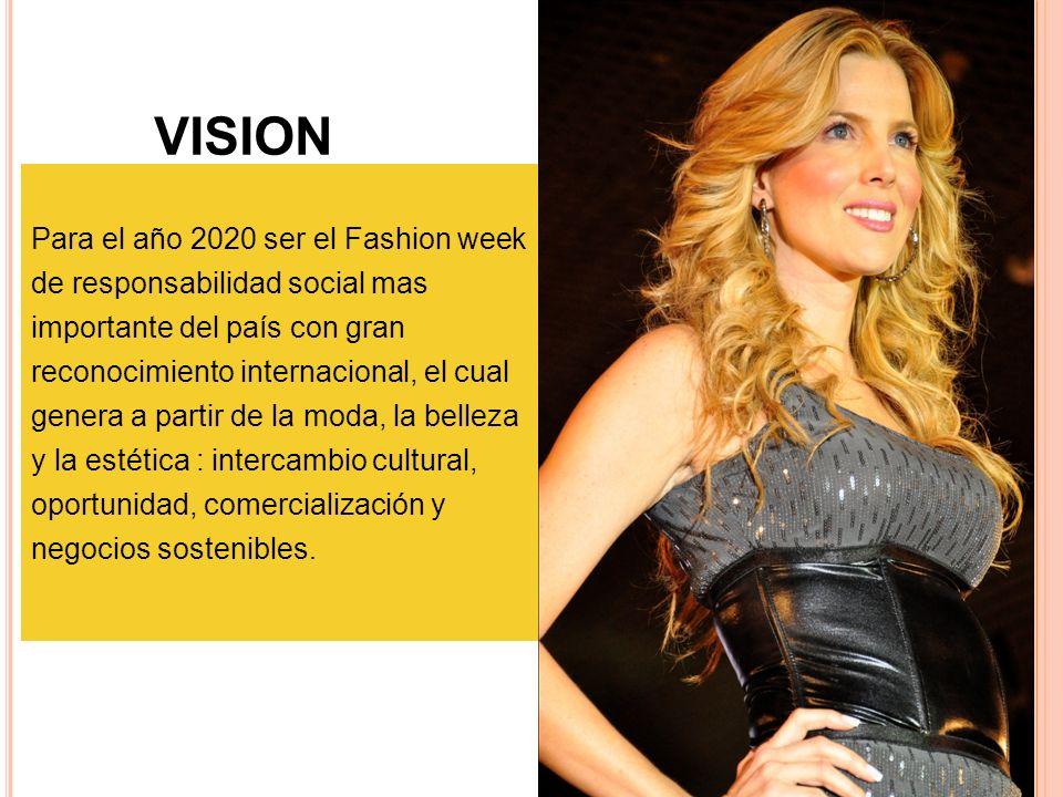 VISIÓN Para el año 2020 ser el Fashion week de responsabilidad social mas importante del país con gran reconocimiento internacional, el cual genera a