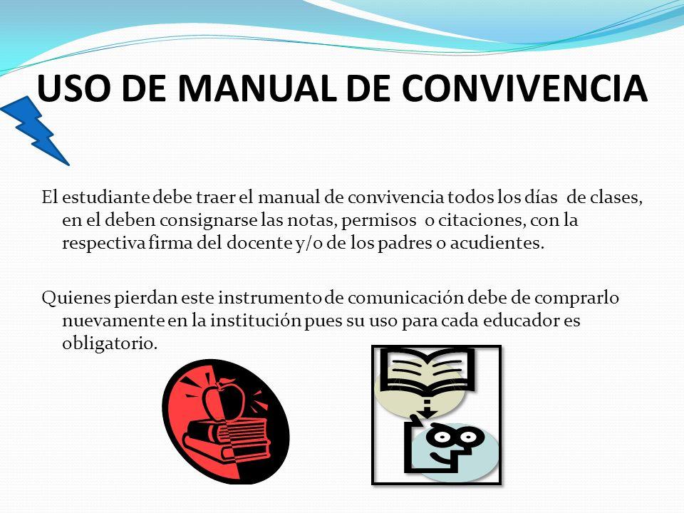 USO DE MANUAL DE CONVIVENCIA El estudiante debe traer el manual de convivencia todos los días de clases, en el deben consignarse las notas, permisos o citaciones, con la respectiva firma del docente y/o de los padres o acudientes.