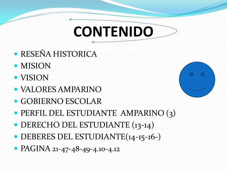 CONTENIDO RESEÑA HISTORICA MISION VISION VALORES AMPARINO GOBIERNO ESCOLAR PERFIL DEL ESTUDIANTE AMPARINO (3) DERECHO DEL ESTUDIANTE (13-14) DEBERES DEL ESTUDIANTE(14-15-16-) PAGINA 21-47-48-49-4.10-4.12