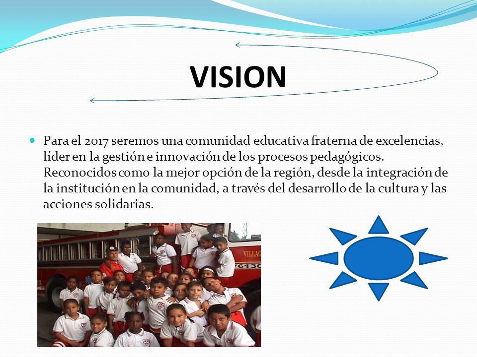 VISION Para el 2017 seremos una comunidad educativa fraterna de excelencias, líder en la gestión e innovación de los procesos pedagógicos.