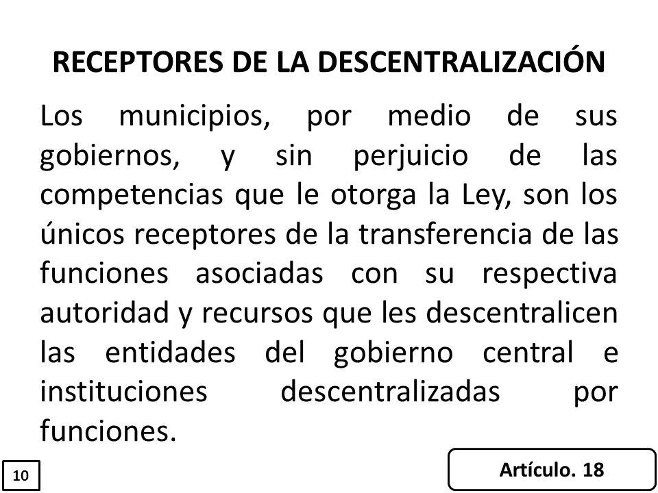 RECEPTORES DE LA DESCENTRALIZACIÓN Los municipios, por medio de sus gobiernos, y sin perjuicio de las competencias que le otorga la Ley, son los único