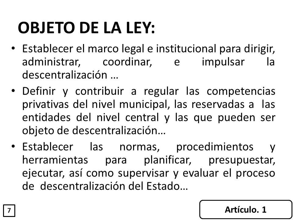 OBJETO DE LA LEY: Establecer el marco legal e institucional para dirigir, administrar, coordinar, e impulsar la descentralización … Definir y contribu