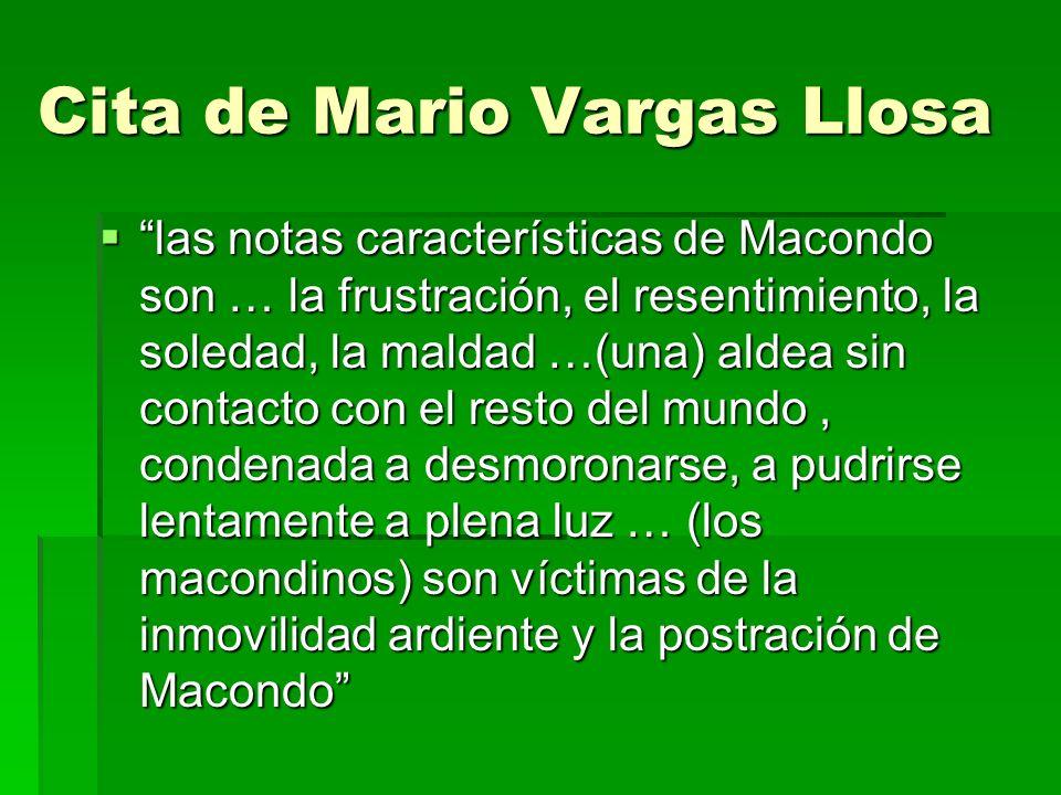 Cita de Mario Vargas Llosa las notas características de Macondo son … la frustración, el resentimiento, la soledad, la maldad …(una) aldea sin contacto con el resto del mundo, condenada a desmoronarse, a pudrirse lentamente a plena luz … (los macondinos) son víctimas de la inmovilidad ardiente y la postración de Macondo las notas características de Macondo son … la frustración, el resentimiento, la soledad, la maldad …(una) aldea sin contacto con el resto del mundo, condenada a desmoronarse, a pudrirse lentamente a plena luz … (los macondinos) son víctimas de la inmovilidad ardiente y la postración de Macondo