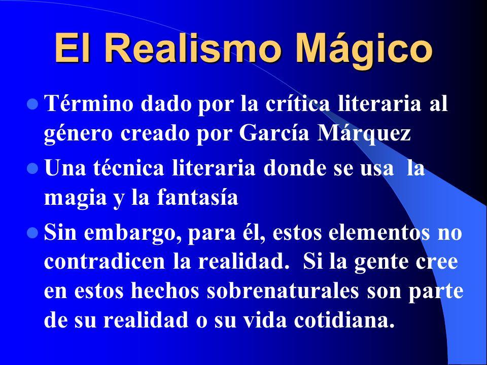 El Realismo Mágico Término dado por la crítica literaria al género creado por García Márquez Una técnica literaria donde se usa la magia y la fantasía Sin embargo, para él, estos elementos no contradicen la realidad.