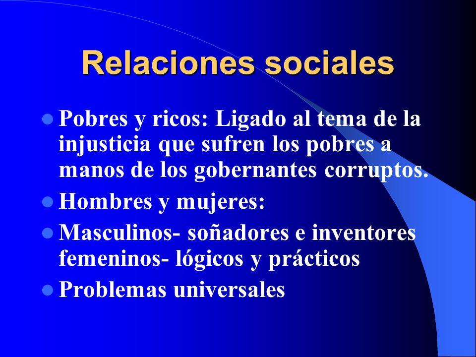 Relaciones sociales Pobres y ricos: Ligado al tema de la injusticia que sufren los pobres a manos de los gobernantes corruptos. Hombres y mujeres: Mas