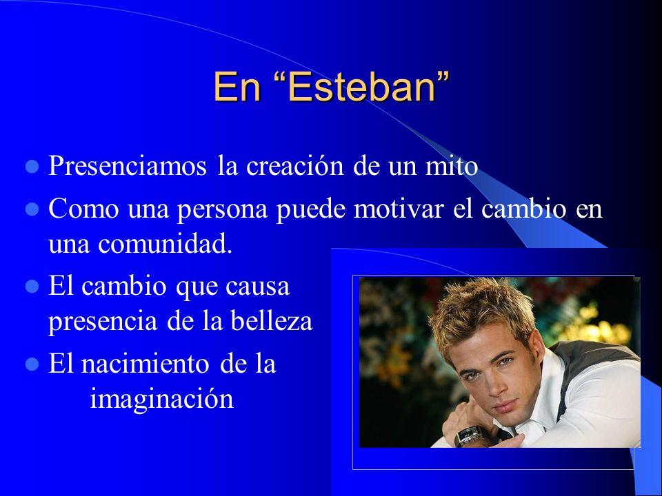 En Esteban Presenciamos la creación de un mito Como una persona puede motivar el cambio en una comunidad. El cambio que causa la presencia de la belle
