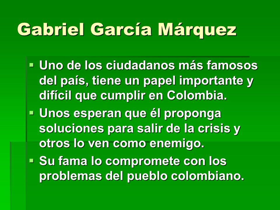 Gabriel García Márquez Uno de los ciudadanos más famosos del país, tiene un papel importante y difícil que cumplir en Colombia.