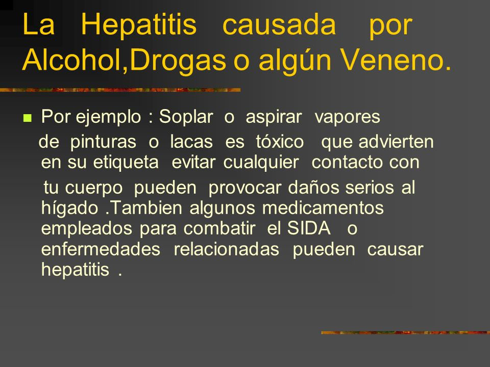La Hepatitis causada por Alcohol,Drogas o algún Veneno. Este tipo de hepatitis provoca los mismos síntomas que las Hepatitis Virales, aunque en estos