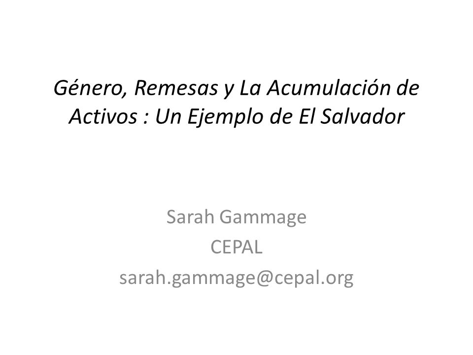 Género, Remesas y La Acumulación de Activos : Un Ejemplo de El Salvador Sarah Gammage CEPAL sarah.gammage@cepal.org