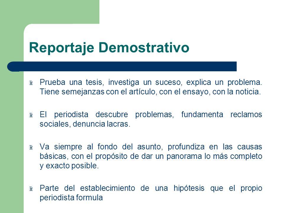 Reportaje Demostrativo Prueba una tesis, investiga un suceso, explica un problema. Tiene semejanzas con el artículo, con el ensayo, con la noticia. El