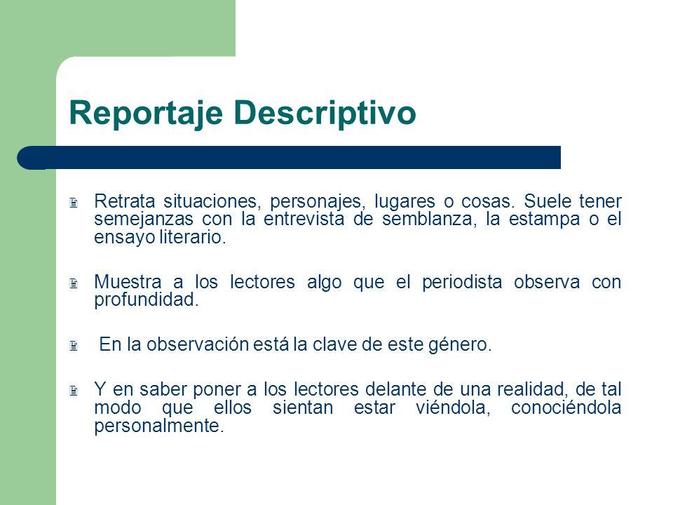 Reportaje Descriptivo Retrata situaciones, personajes, lugares o cosas. Suele tener semejanzas con la entrevista de semblanza, la estampa o el ensayo