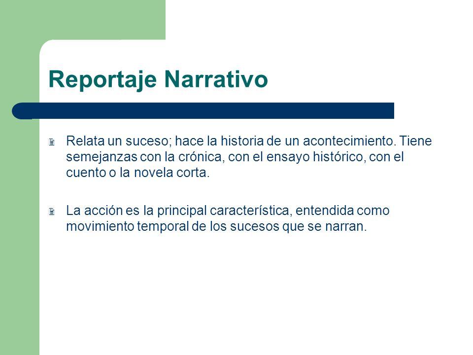 Reportaje Narrativo Relata un suceso; hace la historia de un acontecimiento. Tiene semejanzas con la crónica, con el ensayo histórico, con el cuento o