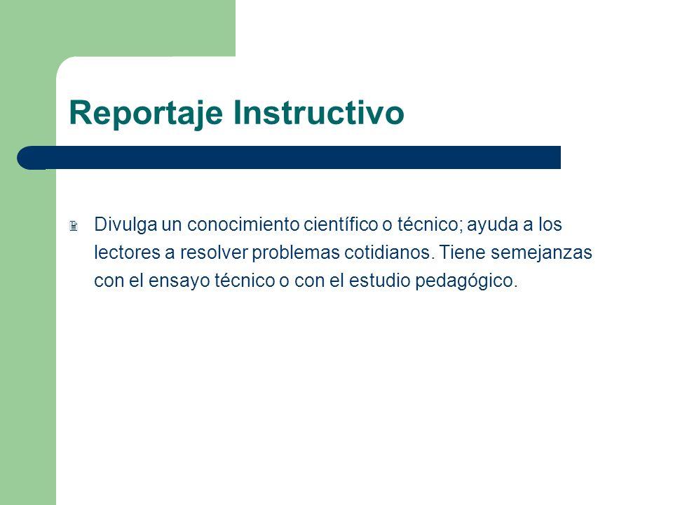 Reportaje Instructivo Divulga un conocimiento científico o técnico; ayuda a los lectores a resolver problemas cotidianos. Tiene semejanzas con el ensa