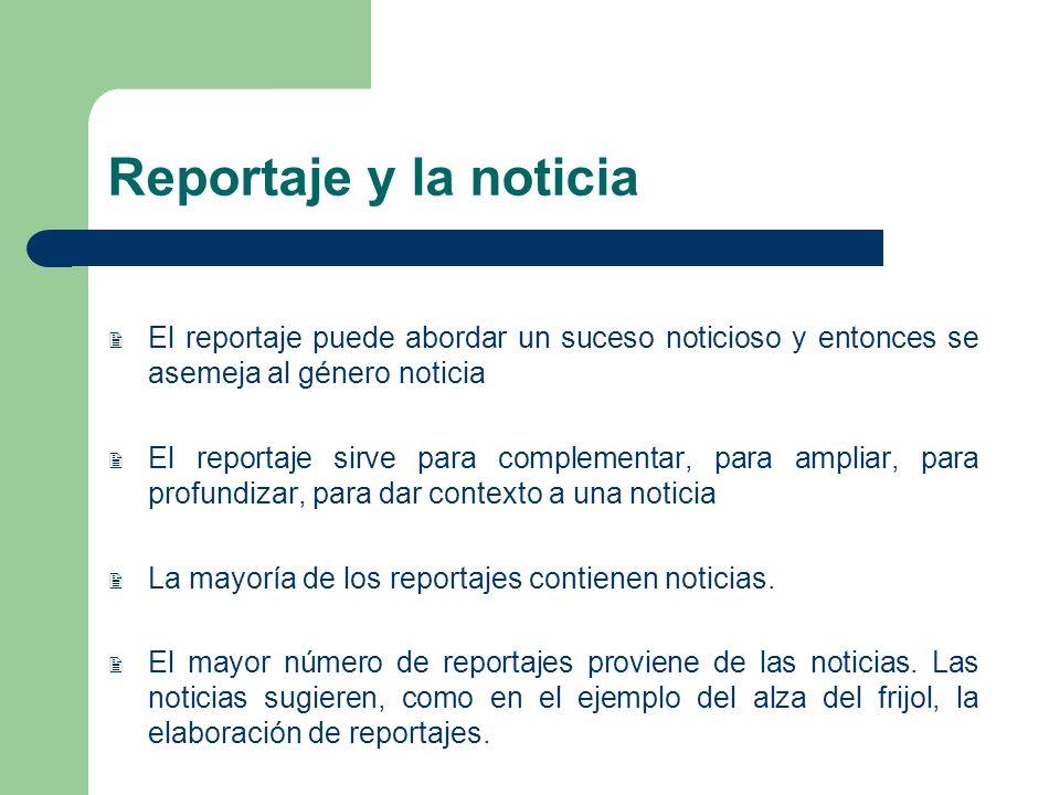 Reportaje y la noticia El reportaje puede abordar un suceso noticioso y entonces se asemeja al género noticia El reportaje sirve para complementar, pa