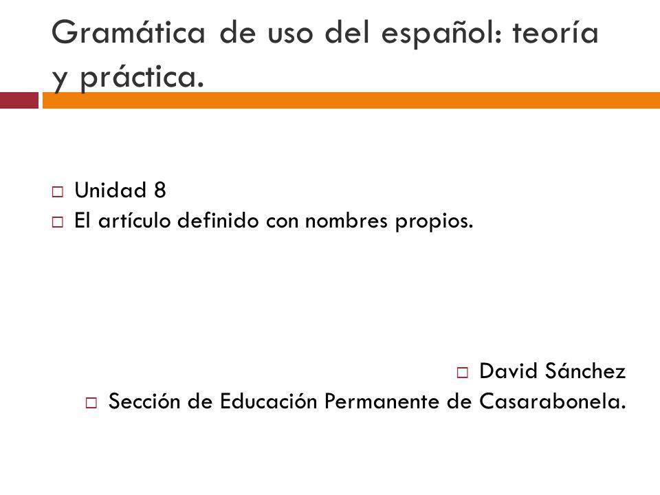 Gramática de uso del español: teoría y práctica. Unidad 8 El artículo definido con nombres propios. David Sánchez Sección de Educación Permanente de C