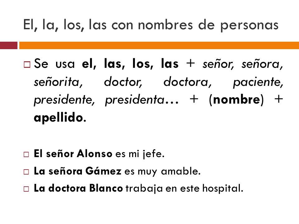 El, la, los, las con nombres de personas Se usa el, las, los, las + señor, señora, señorita, doctor, doctora, paciente, presidente, presidenta… + (nom