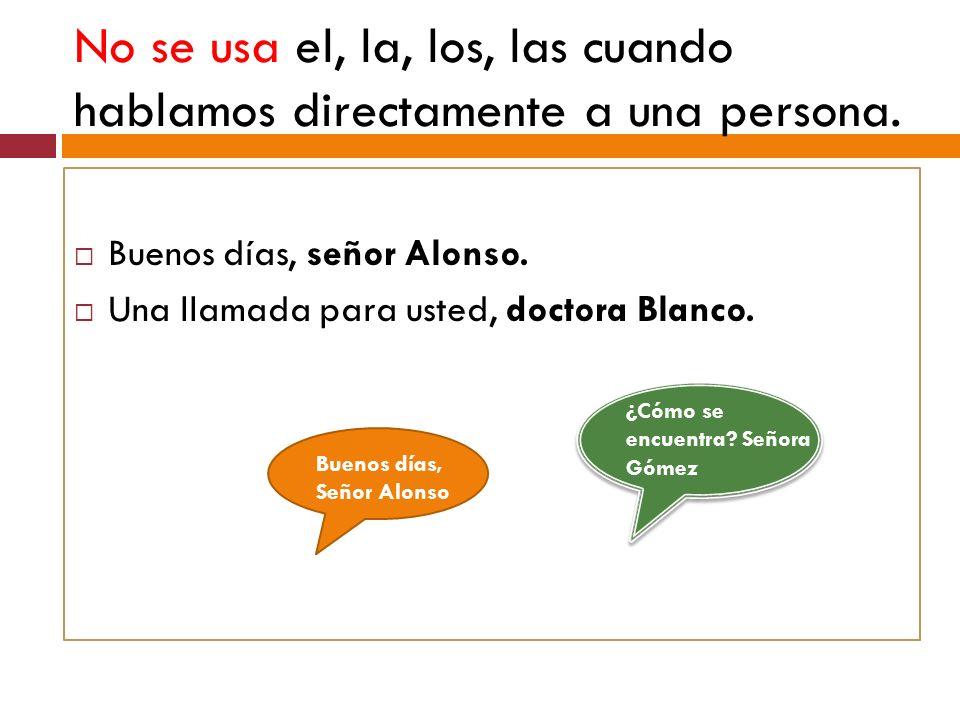 No se usa el, la, los, las cuando hablamos directamente a una persona. Buenos días, señor Alonso. Una llamada para usted, doctora Blanco. Buenos días,