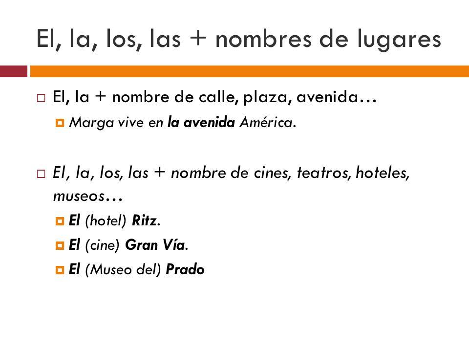 El, la, los, las + nombres de lugares El, la + nombre de calle, plaza, avenida… Marga vive en la avenida América. El, la, los, las + nombre de cines,